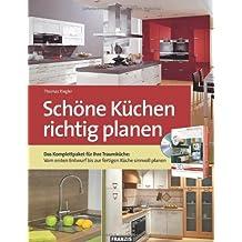 Schöne Küchen richtig planen: Das Komplettpaket für Ihre Traumküche: Vom ersten Entwurf bis zur fertigen Küche sinnvoll planen