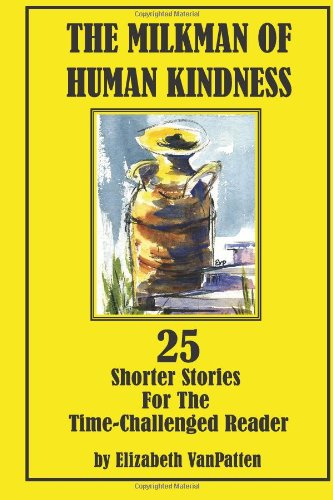 The Milkman of Human Kindness: 25 Shorter Stories for the Time-challenged Reader