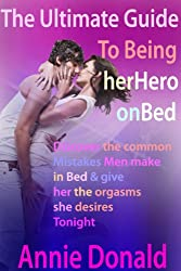 The Ultimate Guide to being her hero on Bed: Discover the common mistakes men make in bed and give her the orgasms she desires tonight