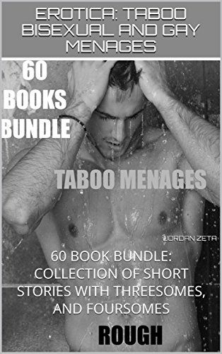 EROTICA: TABOO BISEXUAL AND GAY MENAGES: 60 BOOK BUNDLE: COLLECTION OF SHORT STORIES WITH THREESOMES, AND FOURSOMES
