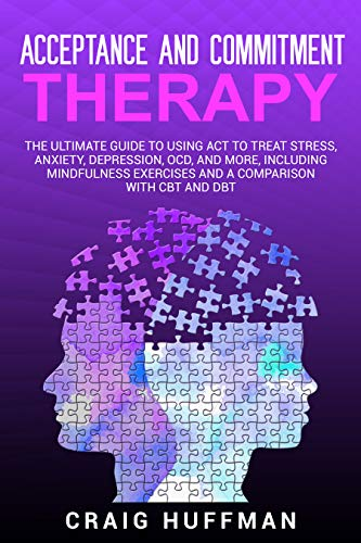 Acceptance and Commitment Therapy: The Ultimate Guide to Using ACT to Treat Stress, Anxiety, Depression, OCD, and More, Including Mindfulness Exercises and a Comparison with CBT and DBT book cover