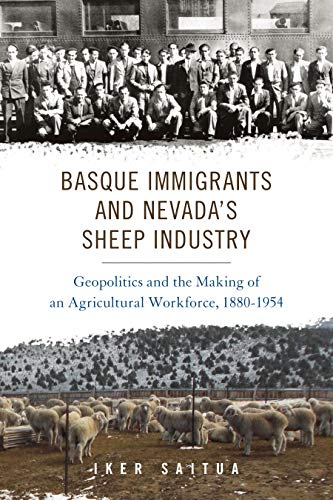 Basque Immigrants and Nevada's Sheep Industry: Geopolitics and the Making of an Agricultural Workforce, 1880-1954 (The Basque Series)