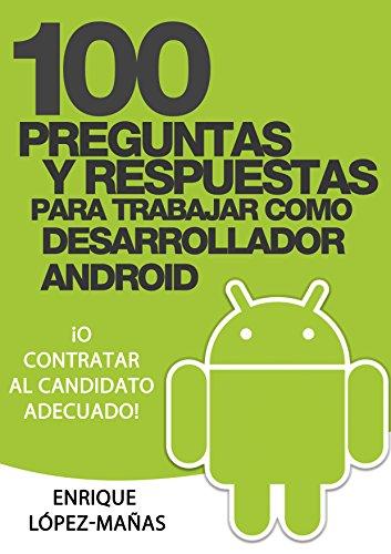100 Preguntas y Respuestas para trabajar como Desarrollador Android: o contratar al candidato adecuado por Enrique López Mañas