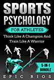 SPORTS PSYCHOLOGY FOR ATHLETES: Think Like A Champion And Train Like A Warrior