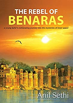 Rebel of Benaras: a young Kabir's exhilarating journey into the mysteries of inner space by [Sethi, Anil]