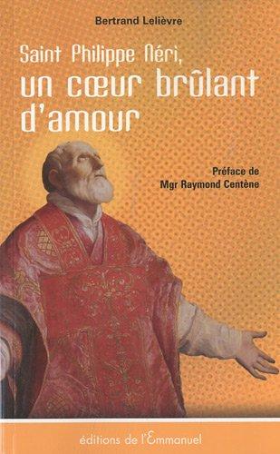 Saint Philippe Néri : Un coeur brûlant de charité par Bertrand Lelièvre, Préfacé par Mgr Raymond Centene