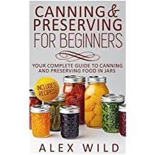 Canning And Preserving For Beginners: Your Complete Guide To Canning And Preserving Food In Jars