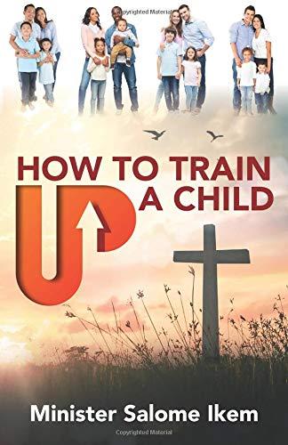 How To Train Up A Child por Minister Salome Beatrice Ikem