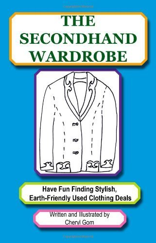 The Secondhand Wardrobe: Have Fun Finding Stylish, Earth-Friendly Used Clothing Deals or Save Your Money and Go Green, One Chic Thrift Store Bargain at a Time by Cheryl Gorn (2011-01-12)