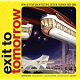 Exit to Tomorrow: History of the Future, World's Fair Architecture, Design, Fashion 1933-2005: A History of the Future