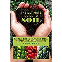 The Ultimate Guide to Soil: The Real Dirt on Cultivating Crops, Compost, and a Healthier Home (Permaculture Gardener Book 3) (English Edition)