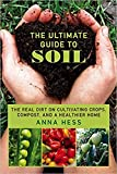 The Ultimate Guide to Soil: The Real Dirt on Cultivating Crops, Compost, and a Healthier Home (Permaculture Gardener Book 3)