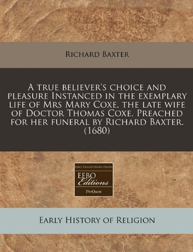 A true believer's choice and pleasure Instanced in the exemplary life of Mrs Mary Coxe, the late wife of Doctor Thomas Coxe. Preached for her funeral by Richard Baxter. (1680)
