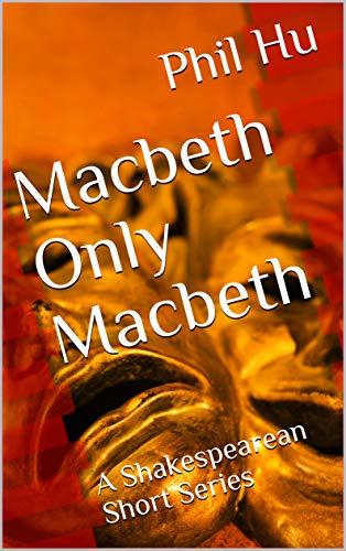 Macbeth Only Macbeth: A Shakespearean Short Series (Shakespeare Short Series Book 3) (English Edition)