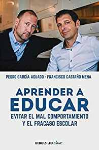 Aprender a educar: Evitar el mal comportamiento y el fracaso escolar par  Pedro García Aguado/Francisco Castaño Mena