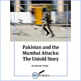 Pakistan and the Mumbai Attacks: The Untold Story