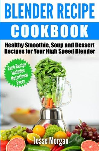 Blender Recipe Cookbook Healthy Smoothie Soup And Dessert Recipes For Your High Speed Blender