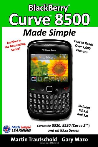 Blackberry Curve 8500 Made Simple: For the 8520, 8530 (Curve 2) and All 85xx Series Blackberry Smartphones 8530 Curve