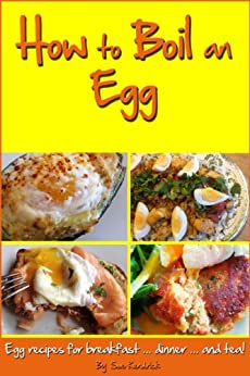 How To Boil An Egg, Egg Recipes For Breakfast, Dinner And Tea! by [Kendrick, Sue]
