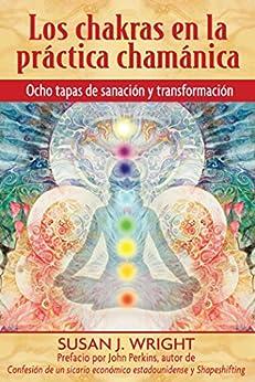 Los chakras en la práctica chamánica: Ocho etapas de sanación y transformación de [Wright, Susan J.]