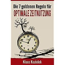 Die 7 goldenen Regeln für optimale Zeitnutzung: durch richtiges Zeitmanagement mehr Zeit für Familie und Freizeit, Produktivität steigern, Stress reduzieren und Wohlbefinden verbessern.