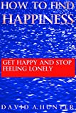 How To Find Happiness: Get Happy and Stop Feeling Lonely