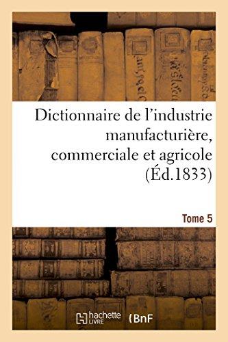 Dictionnaire de l'industrie manufacturière, commerciale et agricole. Tome 5 par Baillière