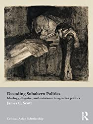 Decoding Subaltern Politics: Ideology, Disguise, and Resistance in Agrarian Politics (Asia's Transformations/Critical Asian Scholarship Book 8)
