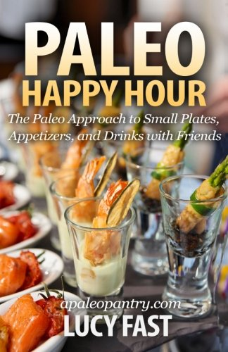 Paleo Happy Hour: The Paleo Approach to Small Plates, Appetizers, and Drinks with Friends (Paleo Diet Solution Series)