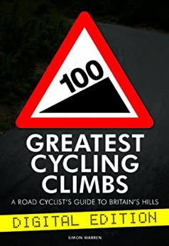 100 Greatest Cycling Climbs - A Road Cyclist's Guide to Britain's Hills by [Warren, Simon]