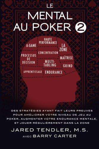 Le Mental Au Poker 2: Des Stratégies Ayant Fait Leurs Preuves Pour Améliorer Votre Niveau De Jeu Au Poker, Augmenter Votre Endurance Mentale, Et Jouer Régulièrement Dans La Zone par Jared Tendler