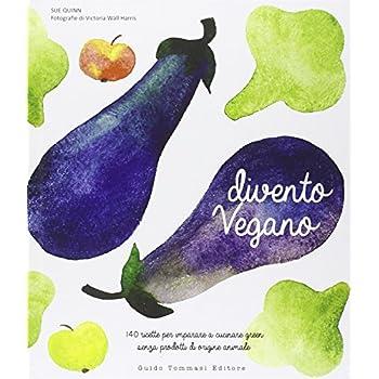 Divento Vegano. 140 Ricette Per Imparare A Cucinare Green Senza Prodotti Di Origine Animale