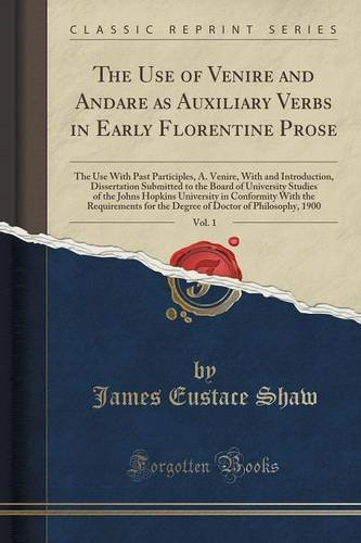 The Use of Venire and Andare as Auxiliary Verbs in Early Florentine Prose, Vol. 1: The Use With Past Participles, A. Venire, With and Introduction, ... Johns Hopkins University in Conformity Wit