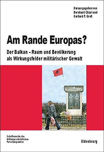 Am Rande Europas?: Der Balkan - Raum und Bevölkerung als Wirkungsfelder militärischer Gewalt (Beiträge zur Militärgeschichte, Band 68)
