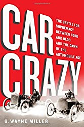 Car Crazy: The Battle for Supremacy between Ford and Olds and the Dawn of the Automobile Age by G. Wayne Miller (2015-11-03)