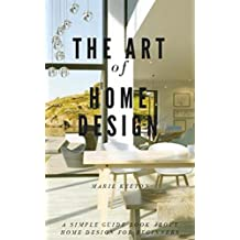 The Art Of Home Design ; A Simple Guide Book About Home Design For Beginners (English Edition)