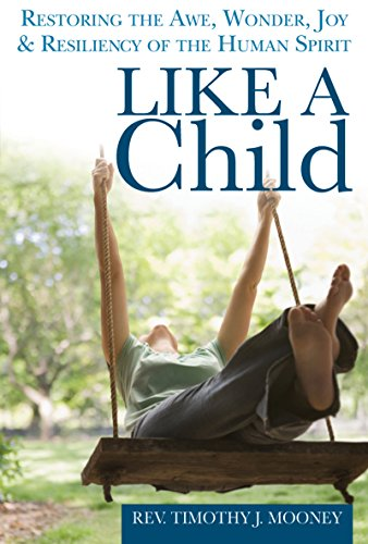 Like a Child: Restoring the Awe, Wonder, Joy & Resiliency of the Human Spirit