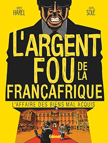 L'Argent fou de la Françafrique: L'Affaire des biens mal-acquis par Xavier Harel