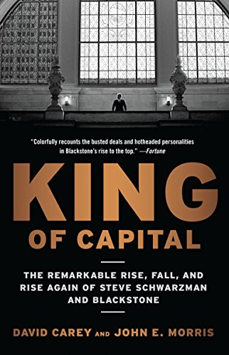 King Of Capital: The Remarkable Rise, Fall, and Rise Again of Steve Schwarzman and Blackstone por David Carey