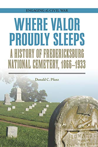 Where Valor Proudly Sleeps: A History of Fredericksburg National Cemetery, 1866-1933 (Engaging the Civil War) (English Edition)
