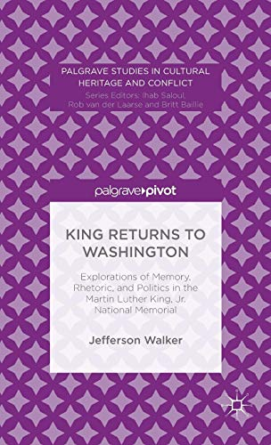 King Returns to Washington: Explorations of Memory, Rhetoric, and Politics in the Martin Luther King, Jr. National Memorial (Palgrave Studies in Cultural Heritage and Conflict)
