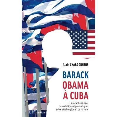 Barack Obama à Cuba: Le rétablissement des relations diplomatiques entre Washington et La Havane