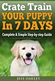 Puppy Training: Dog Training - CRATE TRAIN YOUR PUPPY IN JUST 7 Days: Complete Step-by-Step Guide (Puppy Training, Dog Training, Crate Training, Puppy ... Dog Obedience, Tricks, Command Training)