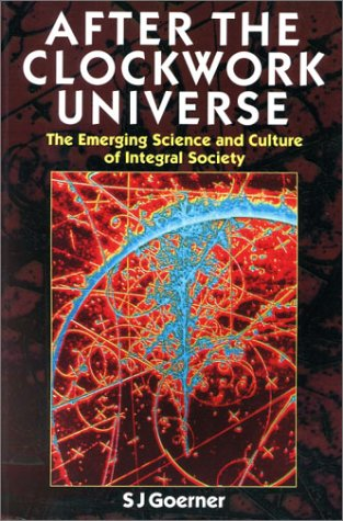 After the Clockwork Universe: The Emerging Science and Culture of Integral Society