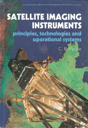Satellite Imaging Instruments: Principles, Technologies, and Operational Systems (ELLIS HORWOOD LIBRARY OF SPACE SCIENCE AND SPACE TECHNOLOGY)