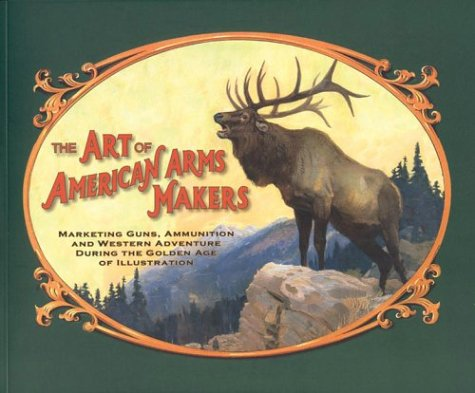 Art Of American Arms Makers: Marketing Guns, Ammunition, And Western