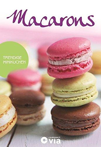 Macarons - Trendige Minikuchen: Leckere Rezepte von raffiniert bis ausgefallen