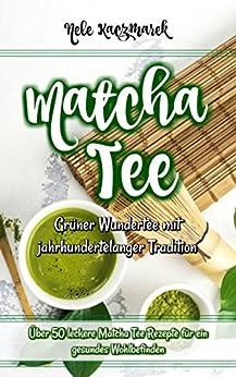 Matcha Tee: Grüner Wundertee mit jahrhundertelanger Tradition: Über 50 leckere Matcha Tee Rezepte für ein gesundes Wohlbefinden (Matcha Rezepte, Abnehmen, ... Stoffwechsel beschleunigen, Detox)