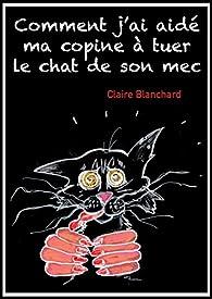 Comment j'ai aidé ma copine à tuer le chat de son mec par Claire Blanchard
