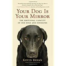 Your Dog Is Your Mirror: The Emotional Capacity of Our Dogs and Ourselves by Kevin Behan (2012-03-06)